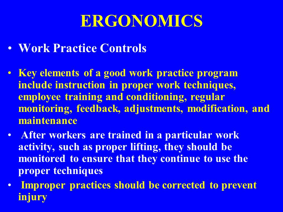 ERGONOMICS Work Practice Controls Key elements of a good work practice program include instruction in proper work techniques, employee training and co