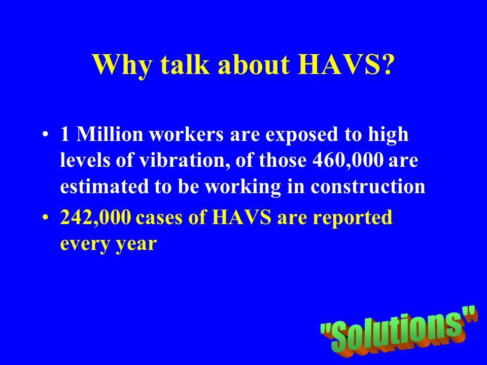Why talk about HAVS? 1 Million workers are exposed to high levels of vibration, of those 460,000 are estimated to be working in construction 242,000 c