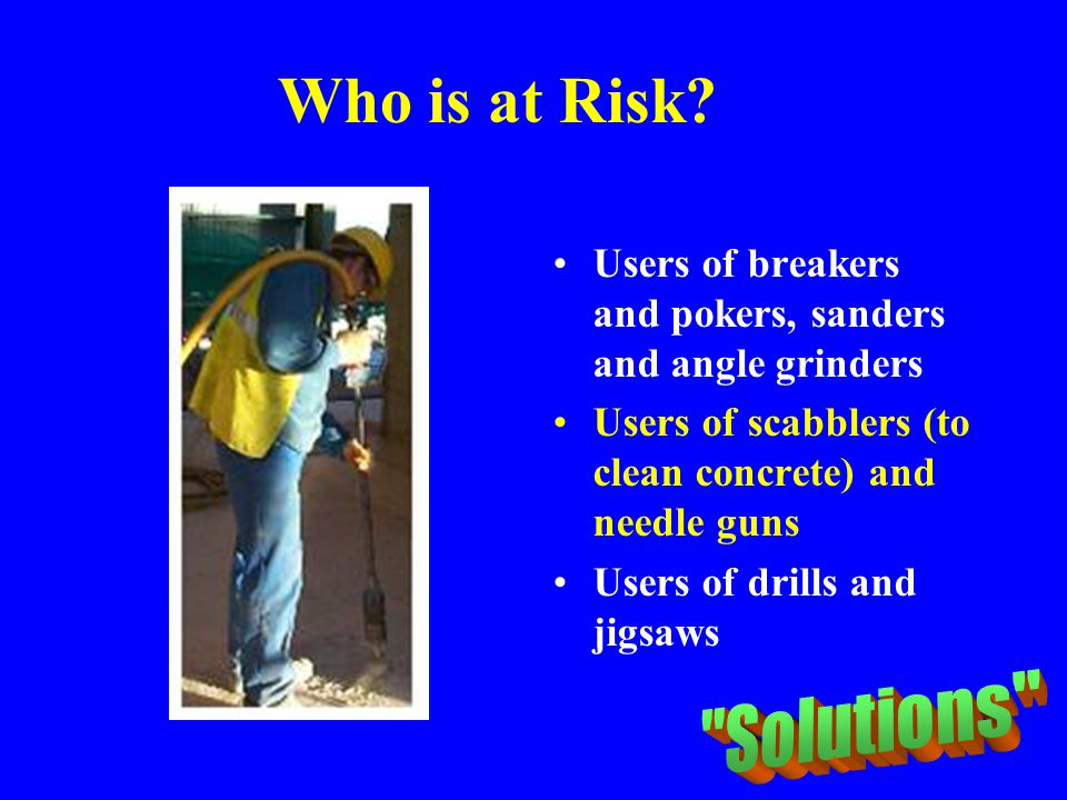 Who is at Risk? Users of breakers and pokers, sanders and angle grinders Users of scabblers (to clean concrete) and needle guns Users of drills and ji