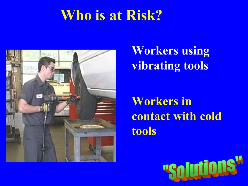 Who is at Risk? Workers using vibrating tools Workers in contact with cold tools