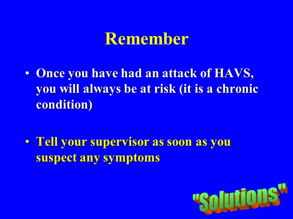 Remember Once you have had an attack of HAVS, you will always be at risk (it is a chronic condition)Once you have had an attack of HAVS, you will alwa