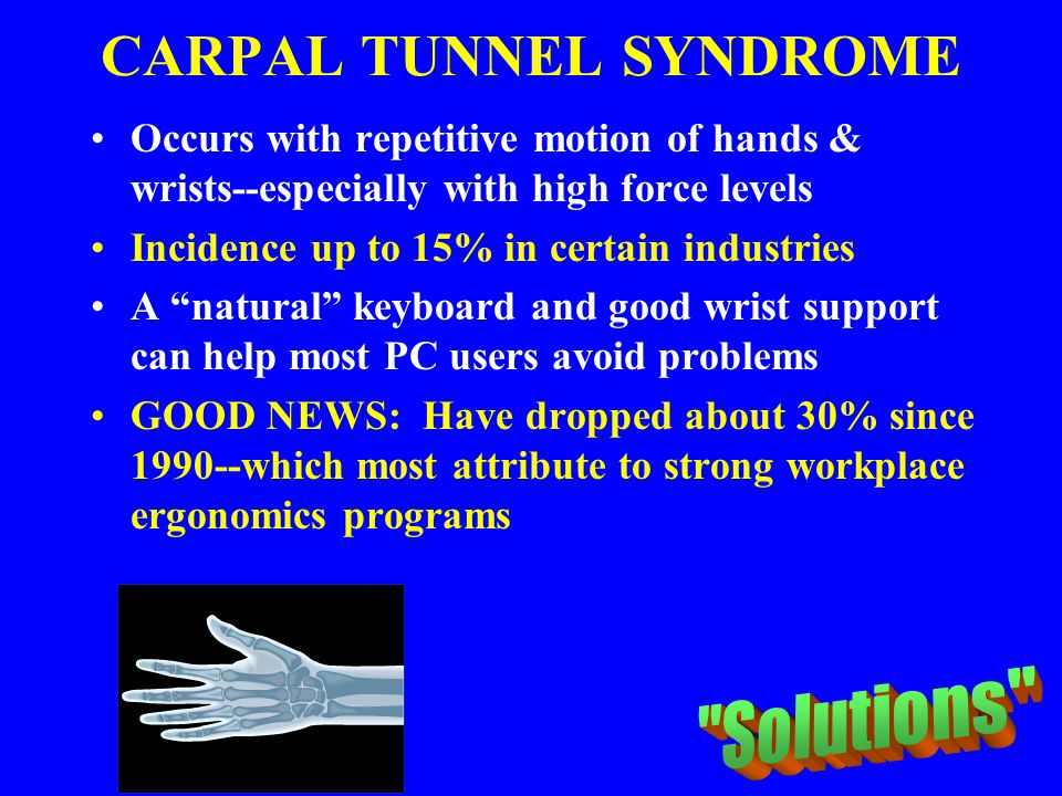 CARPAL TUNNEL SYNDROME Occurs with repetitive motion of hands & wrists--especially with high force levels Incidence up to 15% in certain industries A
