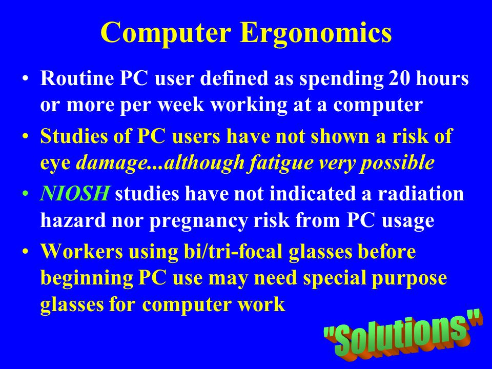 Computer Ergonomics Routine PC user defined as spending 20 hours or more per week working at a computer Studies of PC users have not shown a risk of e