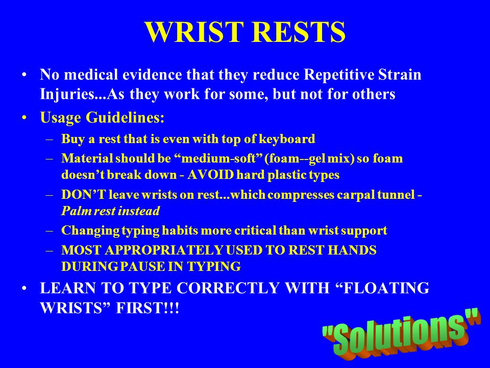 WRIST RESTS No medical evidence that they reduce Repetitive Strain Injuries...As they work for some, but not for others Usage Guidelines: –Buy a rest