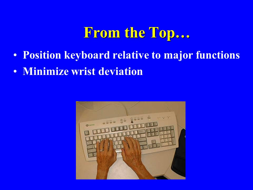 From the Top… Position keyboard relative to major functions Minimize wrist deviation