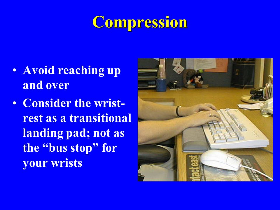 """Compression Avoid reaching up and over Consider the wrist- rest as a transitional landing pad; not as the """"bus stop"""" for your wrists"""