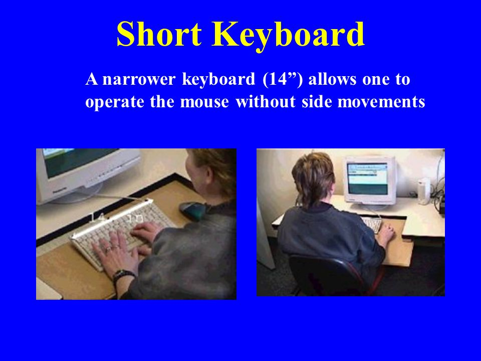 """Short Keyboard A narrower keyboard (14"""") allows one to operate the mouse without side movements"""