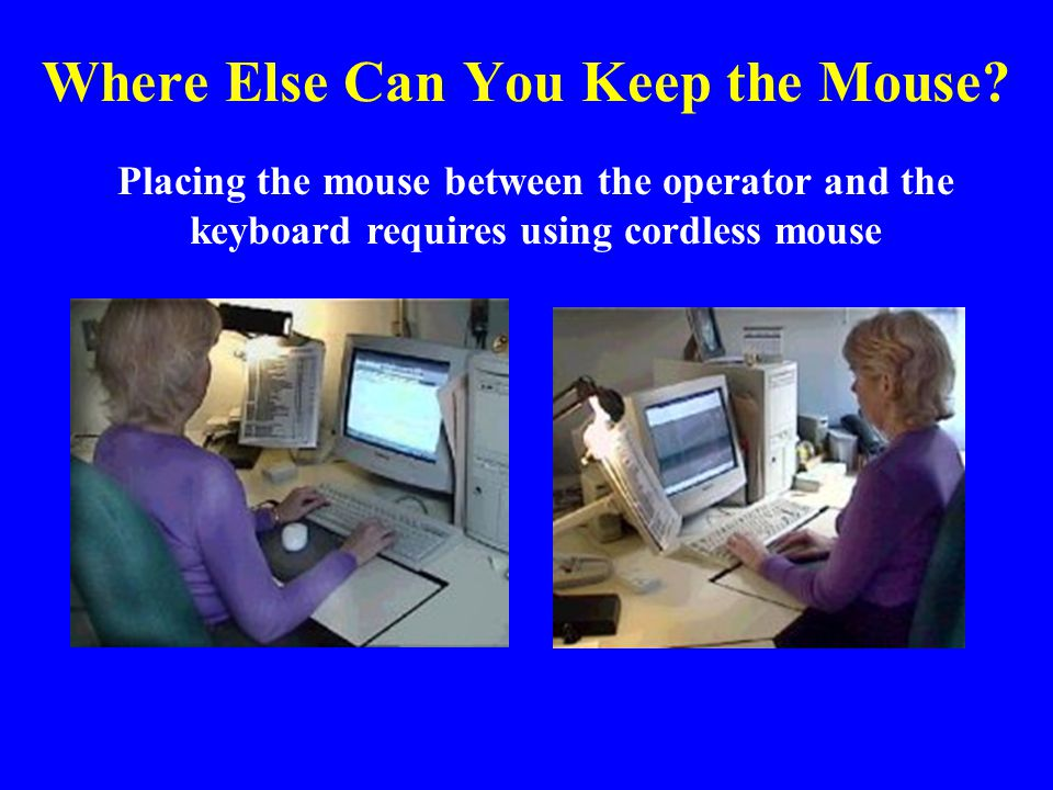 Where Else Can You Keep the Mouse? Placing the mouse between the operator and the keyboard requires using cordless mouse