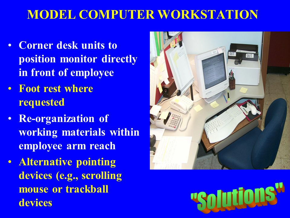 MODEL COMPUTER WORKSTATION Corner desk units to position monitor directly in front of employee Foot rest where requested Re-organization of working ma