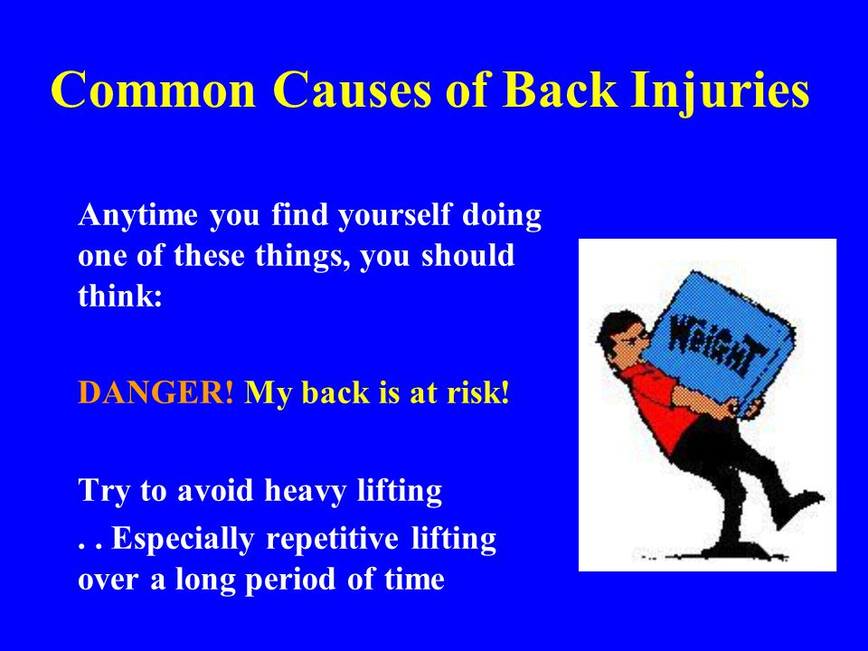 Common Causes of Back Injuries Anytime you find yourself doing one of these things, you should think: DANGER! My back is at risk! Try to avoid heavy l