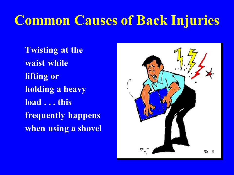 Common Causes of Back Injuries Twisting at the waist while lifting or holding a heavy load... this frequently happens when using a shovel.