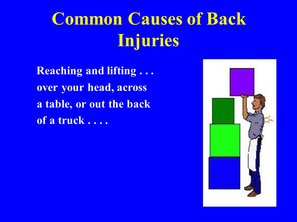 Common Causes of Back Injuries Reaching and lifting... over your head, across a table, or out the back of a truck....
