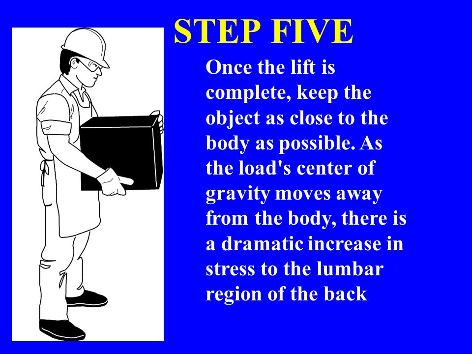 STEP FIVE Once the lift is complete, keep the object as close to the body as possible. As the load's center of gravity moves away from the body, there