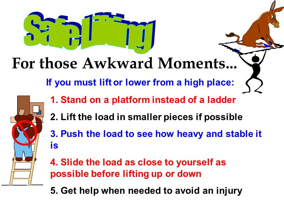 For those Awkward Moments... If you must lift or lower from a high place: 1. Stand on a platform instead of a ladder 2. Lift the load in smaller piece