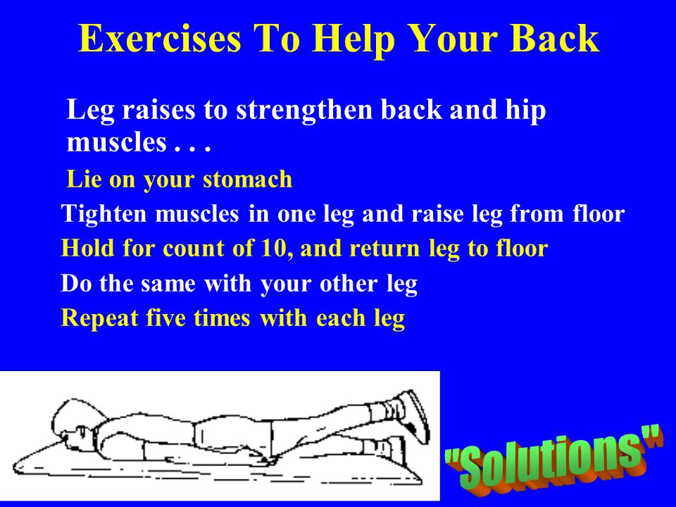 Exercises To Help Your Back Leg raises to strengthen back and hip muscles... Lie on your stomach Tighten muscles in one leg and raise leg from floor H