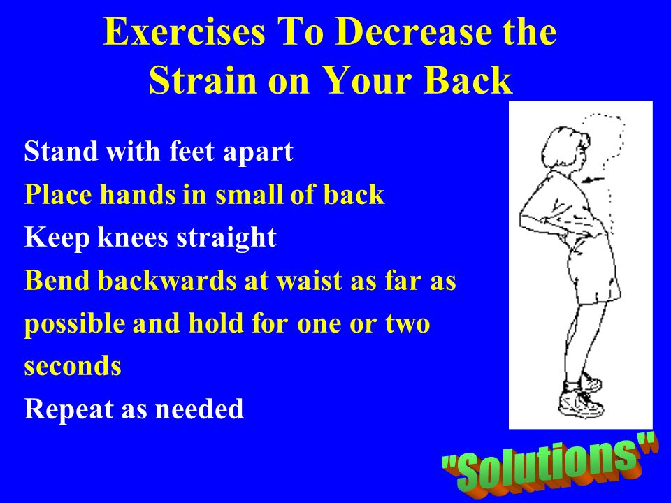 Exercises To Decrease the Strain on Your Back Stand with feet apart Place hands in small of back Keep knees straight Bend backwards at waist as far as