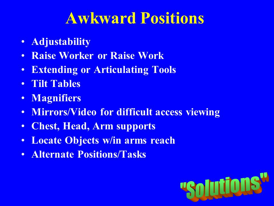 Awkward Positions Adjustability Raise Worker or Raise Work Extending or Articulating Tools Tilt Tables Magnifiers Mirrors/Video for difficult access v