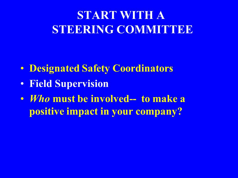 START WITH A STEERING COMMITTEE Designated Safety Coordinators Field Supervision Who must be involved-- to make a positive impact in your company?