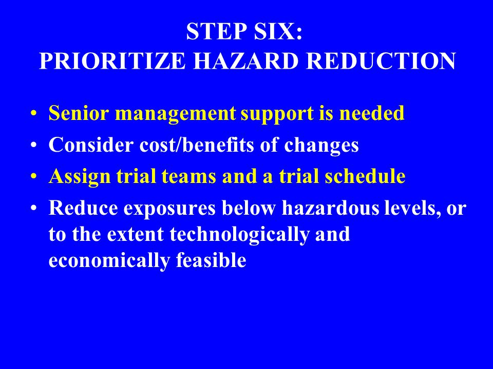 STEP SIX: PRIORITIZE HAZARD REDUCTION Senior management support is needed Consider cost/benefits of changes Assign trial teams and a trial schedule Re