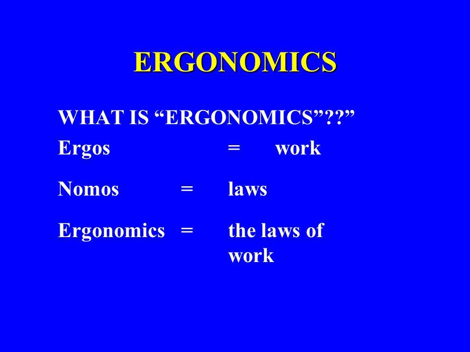 """ERGONOMICS WHAT IS """"ERGONOMICS""""??"""" Ergos = work Nomos = laws Ergonomics = the laws of work"""