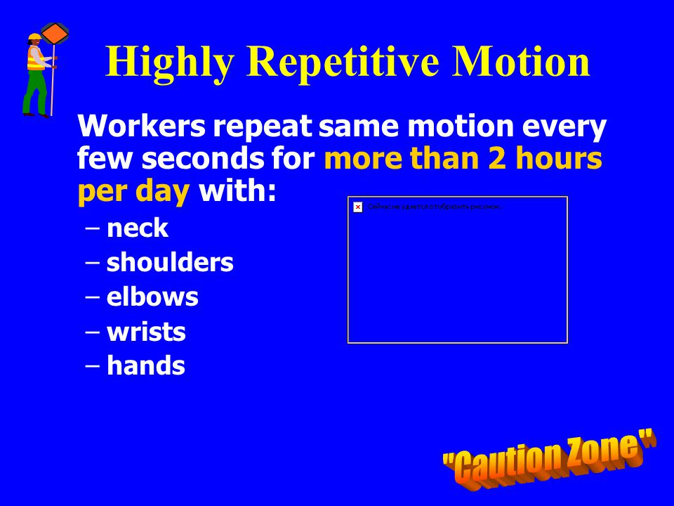 Highly Repetitive Motion Workers repeat same motion every few seconds for more than 2 hours per day with: –neck –shoulders –elbows –wrists –hands