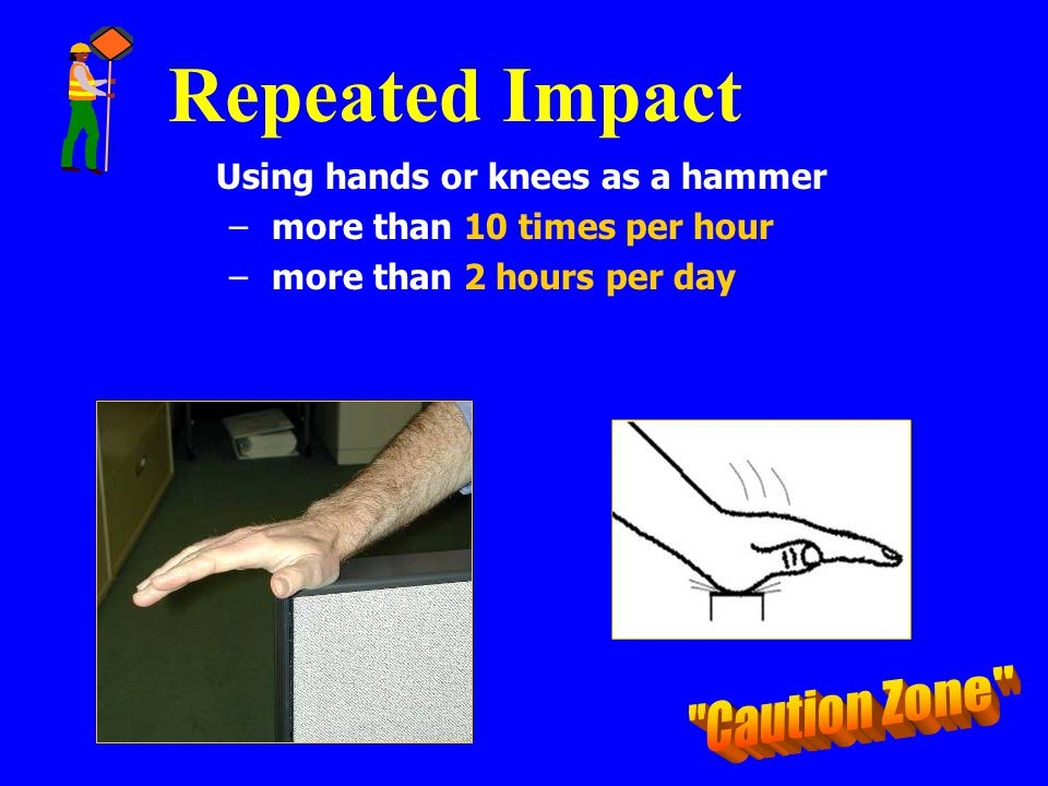 Repeated Impact Using hands or knees as a hammer – more than 10 times per hour – more than 2 hours per day