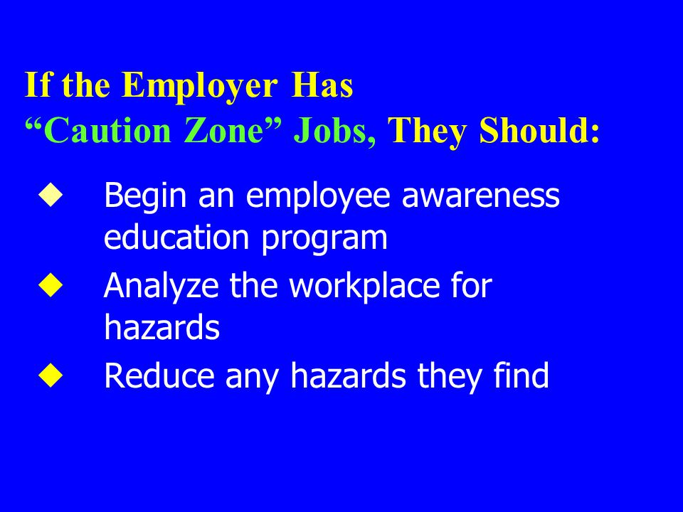 """If the Employer Has """"Caution Zone"""" Jobs, They Should:  Begin an employee awareness education program  Analyze the workplace for hazards  Reduce any"""