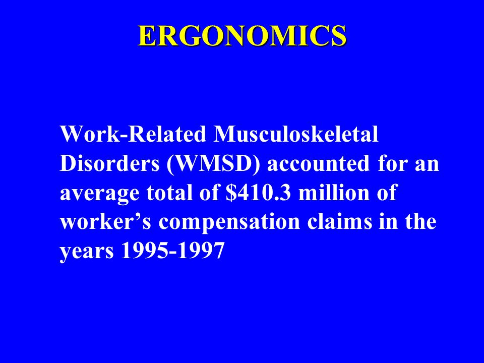 ERGONOMICS Work-Related Musculoskeletal Disorders (WMSD) accounted for an average total of $410.3 million of worker's compensation claims in the years