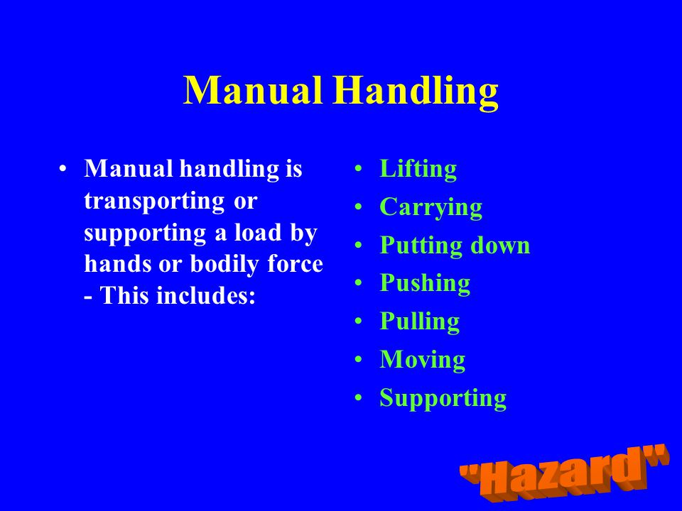 Manual Handling Manual handling is transporting or supporting a load by hands or bodily force - This includes: Lifting Carrying Putting down Pushing P