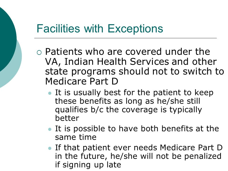 Facilities with Exceptions  Patients who are covered under the VA, Indian Health Services and other state programs should not to switch to Medicare P