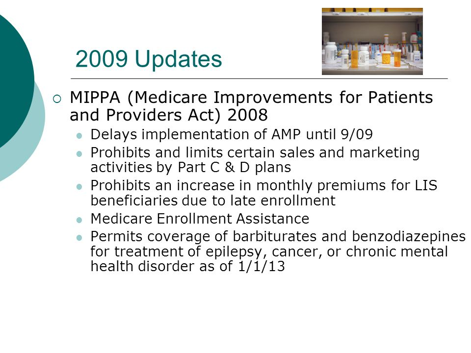 2009 Updates  MIPPA (Medicare Improvements for Patients and Providers Act) 2008 Delays implementation of AMP until 9/09 Prohibits and limits certain sales and marketing activities by Part C & D plans Prohibits an increase in monthly premiums for LIS beneficiaries due to late enrollment Medicare Enrollment Assistance Permits coverage of barbiturates and benzodiazepines for treatment of epilepsy, cancer, or chronic mental health disorder as of 1/1/13