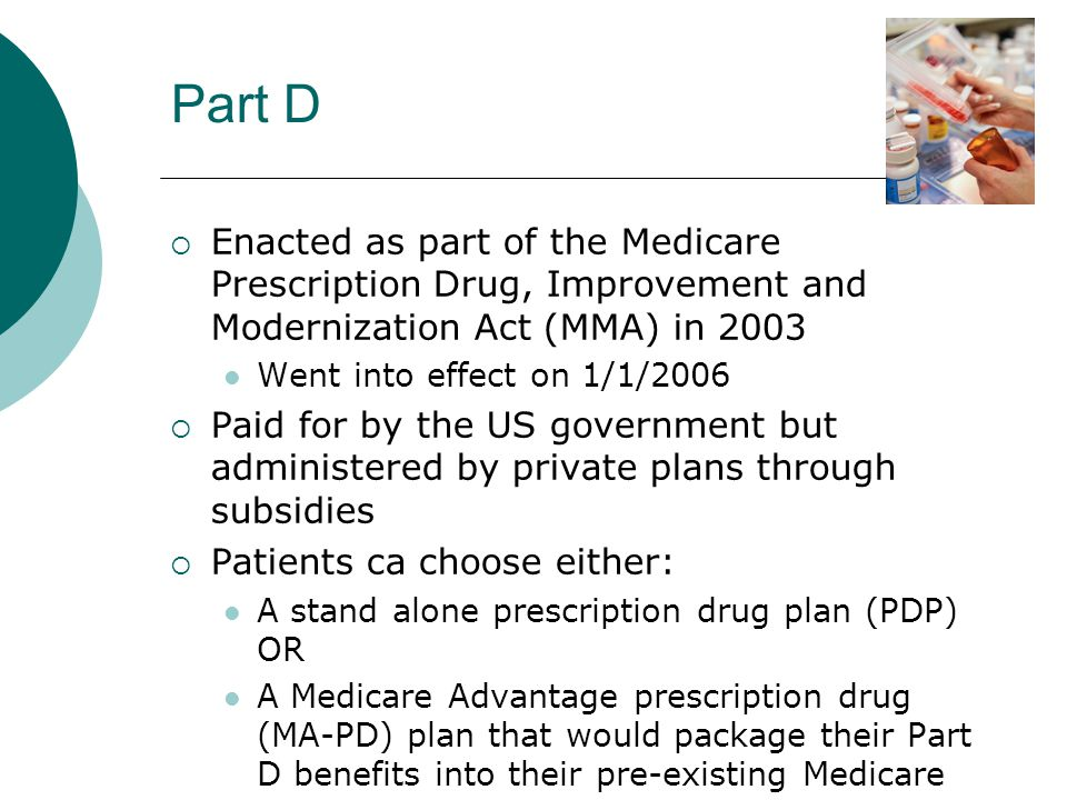 Part D  Enacted as part of the Medicare Prescription Drug, Improvement and Modernization Act (MMA) in 2003 Went into effect on 1/1/2006  Paid for by the US government but administered by private plans through subsidies  Patients ca choose either: A stand alone prescription drug plan (PDP) OR A Medicare Advantage prescription drug (MA-PD) plan that would package their Part D benefits into their pre-existing Medicare Advantage plan (Part C)