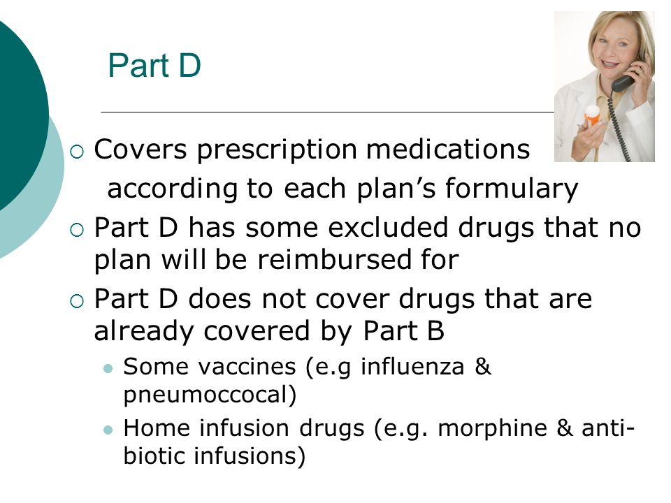 Part D  Covers prescription medications according to each plan's formulary  Part D has some excluded drugs that no plan will be reimbursed for  Par