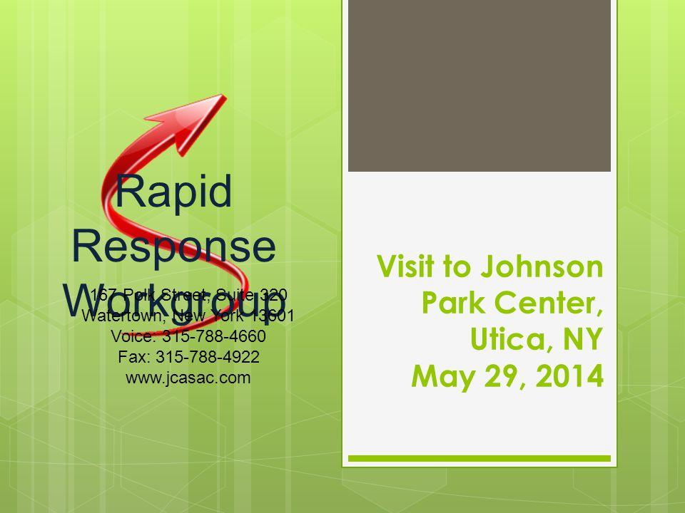 Visit to Johnson Park Center, Utica, NY May 29, 2014 Rapid Response Workgroup 167 Polk Street, Suite 320 Watertown, New York 13601 Voice: 315-788-4660 Fax: 315-788-4922 www.jcasac.com