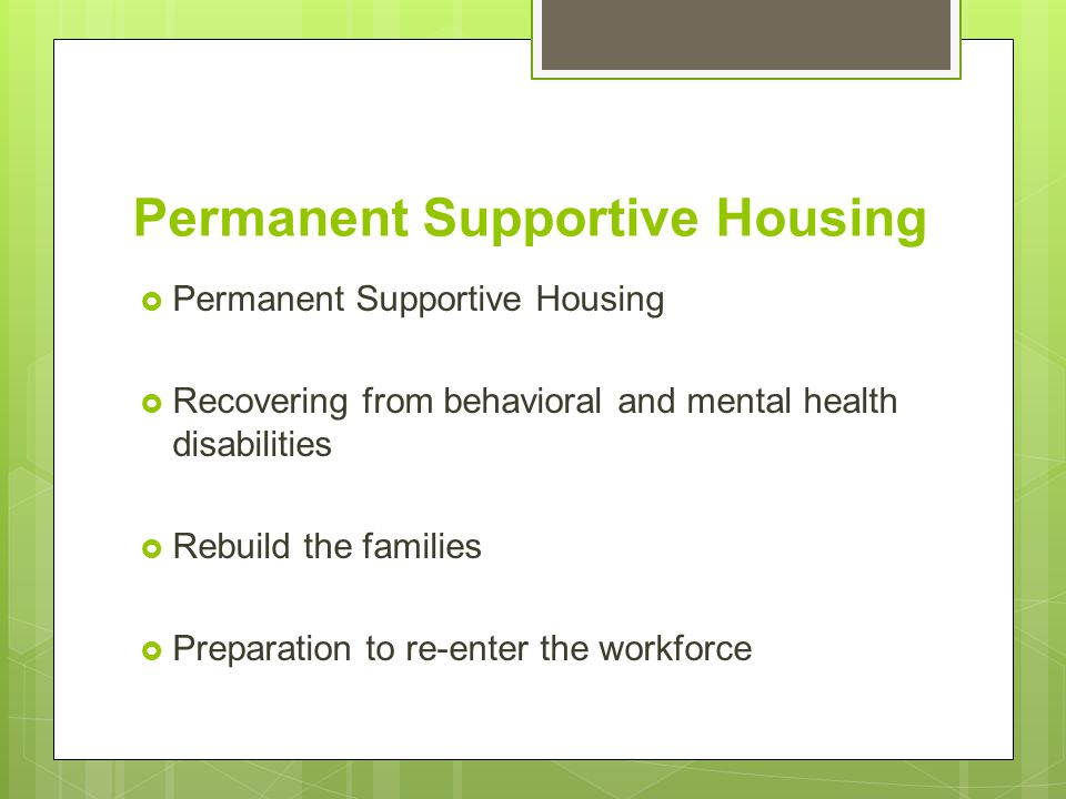 Permanent Supportive Housing  Permanent Supportive Housing  Recovering from behavioral and mental health disabilities  Rebuild the families  Preparation to re-enter the workforce
