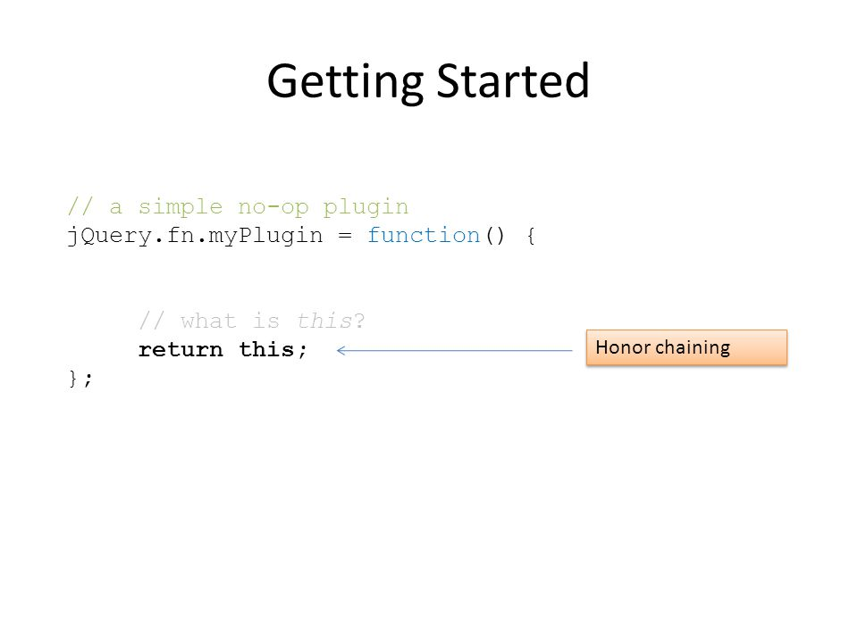 Getting Started // a simple no-op plugin jQuery.fn.myPlugin = function() { // what is this.