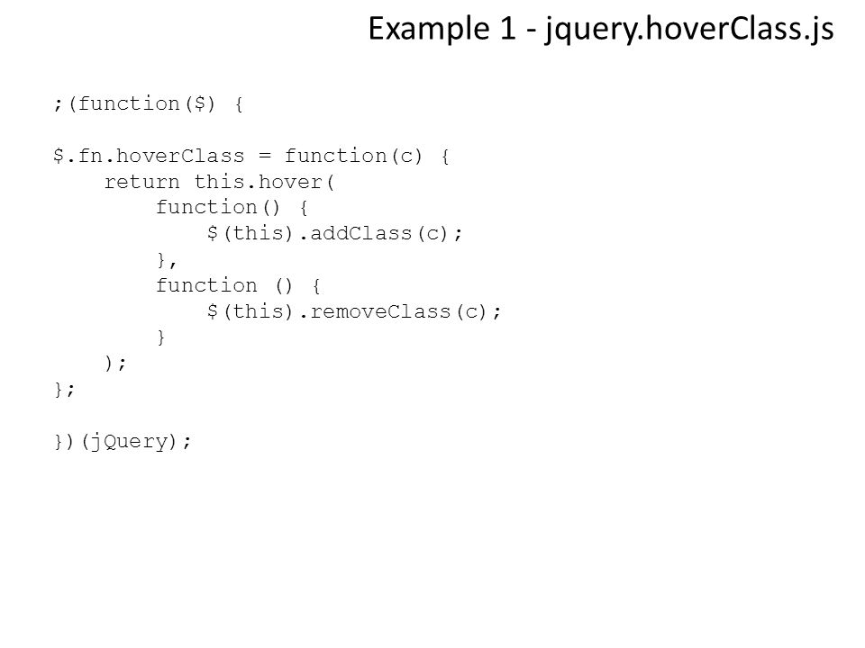 Example 1 - jquery.hoverClass.js ;(function($) { $.fn.hoverClass = function(c) { return this.hover( function() { $(this).addClass(c); }, function () { $(this).removeClass(c); } ); }; })(jQuery);