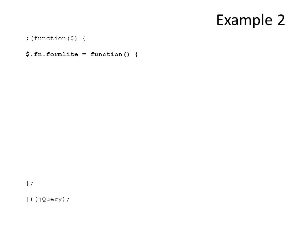 ;(function($) { $.fn.formlite = function() { }; })(jQuery); Example 2