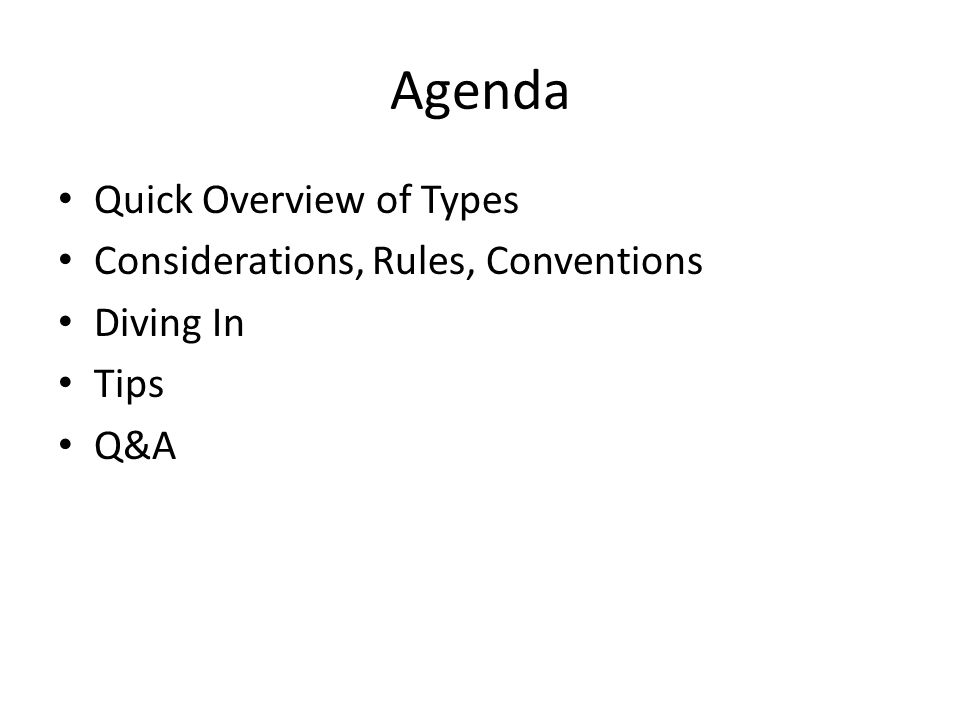 Agenda Quick Overview of Types Considerations, Rules, Conventions Diving In Tips Q&A