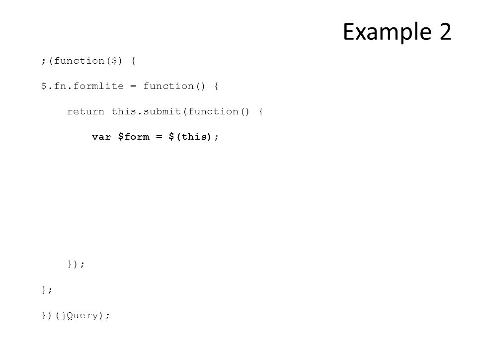 ;(function($) { $.fn.formlite = function() { return this.submit(function() { var $form = $(this); }); }; })(jQuery); Example 2