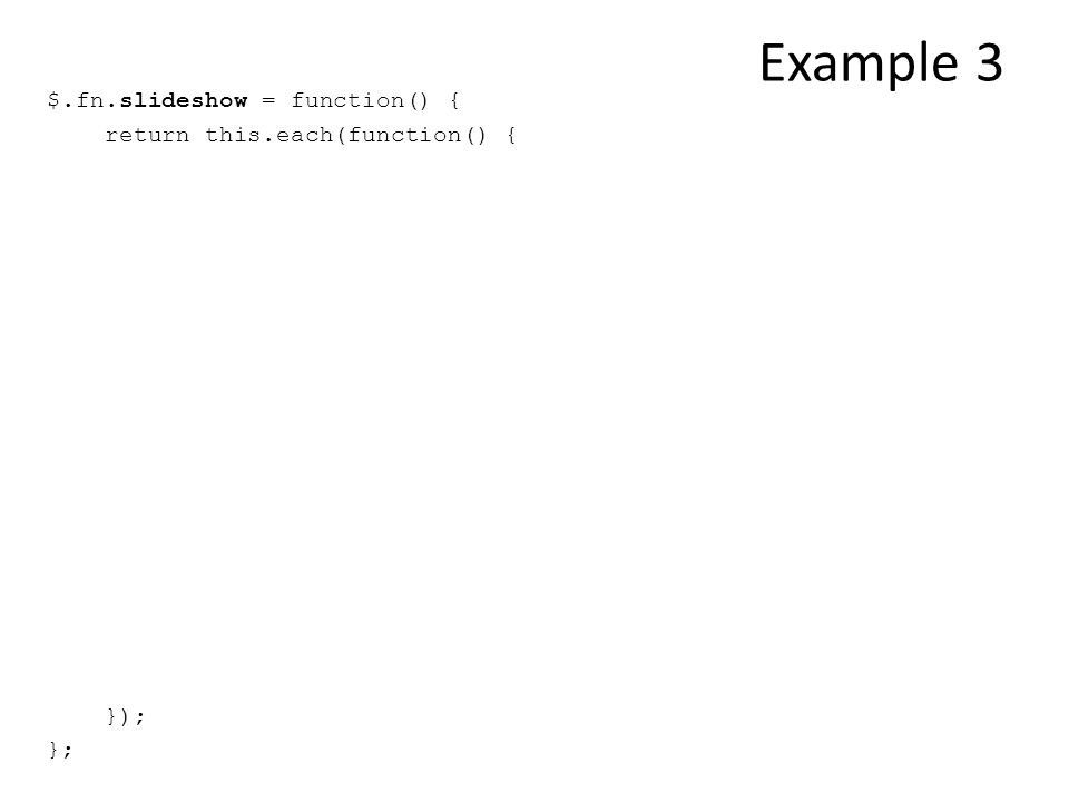Example 3 $.fn.slideshow = function() { return this.each(function() { }); };