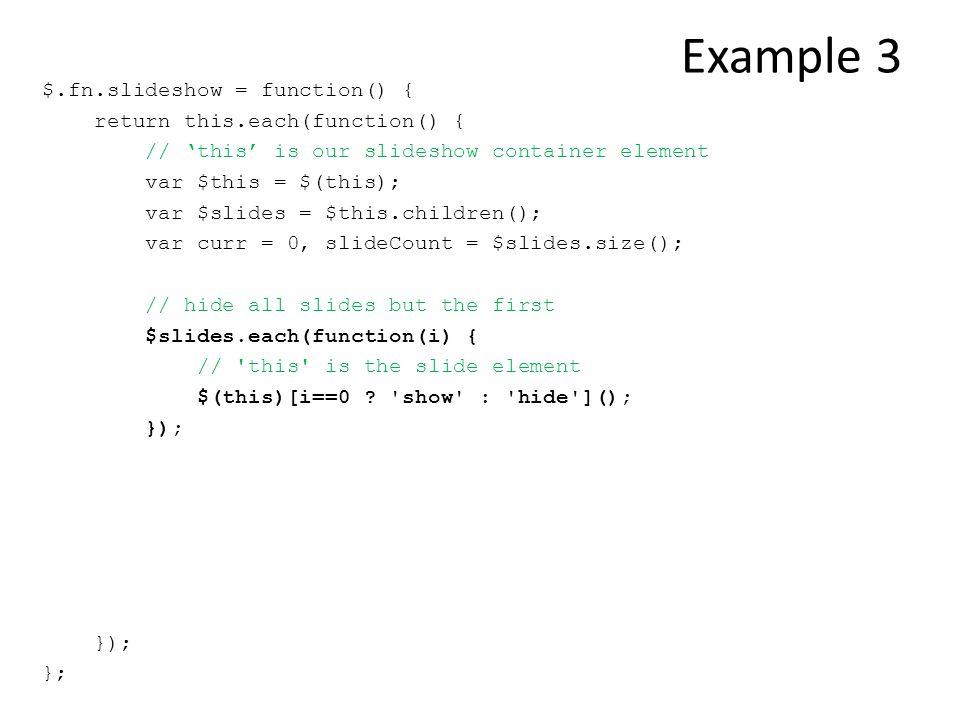 Example 3 $.fn.slideshow = function() { return this.each(function() { // 'this' is our slideshow container element var $this = $(this); var $slides =