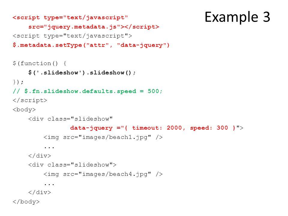 Example 3 <script type= text/javascript src= jquery.metadata.js > $.metadata.setType( attr , data-jquery ) $(function() { $( .slideshow ).slideshow(); }); // $.fn.slideshow.defaults.speed = 500; <div class= slideshow data-jquery = { timeout: 2000, speed: 300 } >......