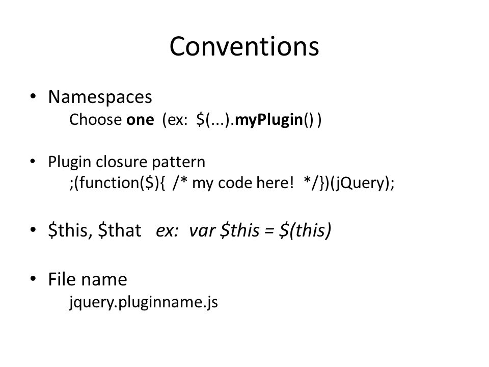 Conventions Namespaces Choose one (ex: $(...).myPlugin() ) Plugin closure pattern ;(function($){ /* my code here.