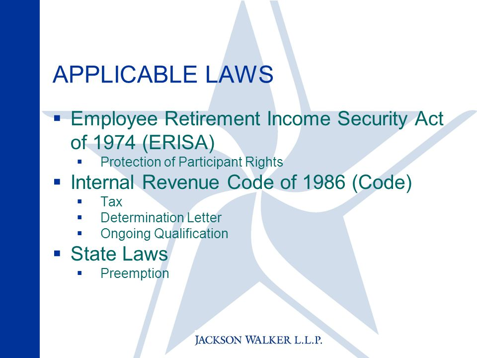 APPLICABLE LAWS  Employee Retirement Income Security Act of 1974 (ERISA)  Protection of Participant Rights  Internal Revenue Code of 1986 (Code)  Tax  Determination Letter  Ongoing Qualification  State Laws  Preemption