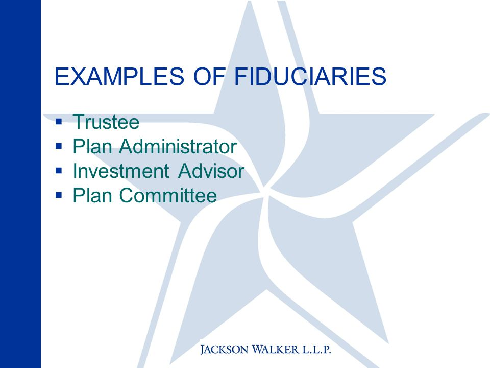 EXAMPLES OF FIDUCIARIES  Trustee  Plan Administrator  Investment Advisor  Plan Committee