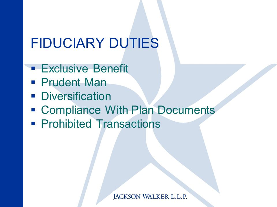 FIDUCIARY DUTIES  Exclusive Benefit  Prudent Man  Diversification  Compliance With Plan Documents  Prohibited Transactions