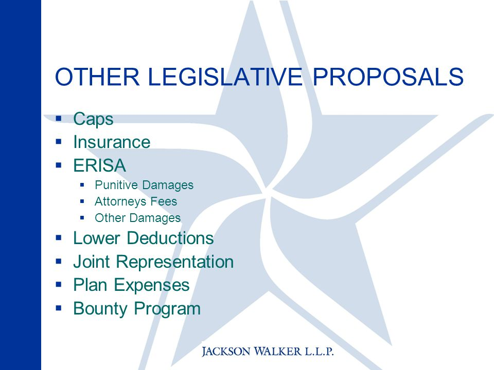 OTHER LEGISLATIVE PROPOSALS  Caps  Insurance  ERISA  Punitive Damages  Attorneys Fees  Other Damages  Lower Deductions  Joint Representation  Plan Expenses  Bounty Program