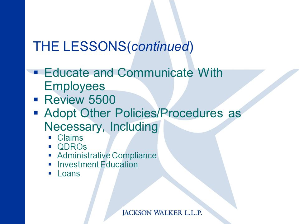 THE LESSONS(continued)  Educate and Communicate With Employees  Review 5500  Adopt Other Policies/Procedures as Necessary, Including  Claims  QDROs  Administrative Compliance  Investment Education  Loans
