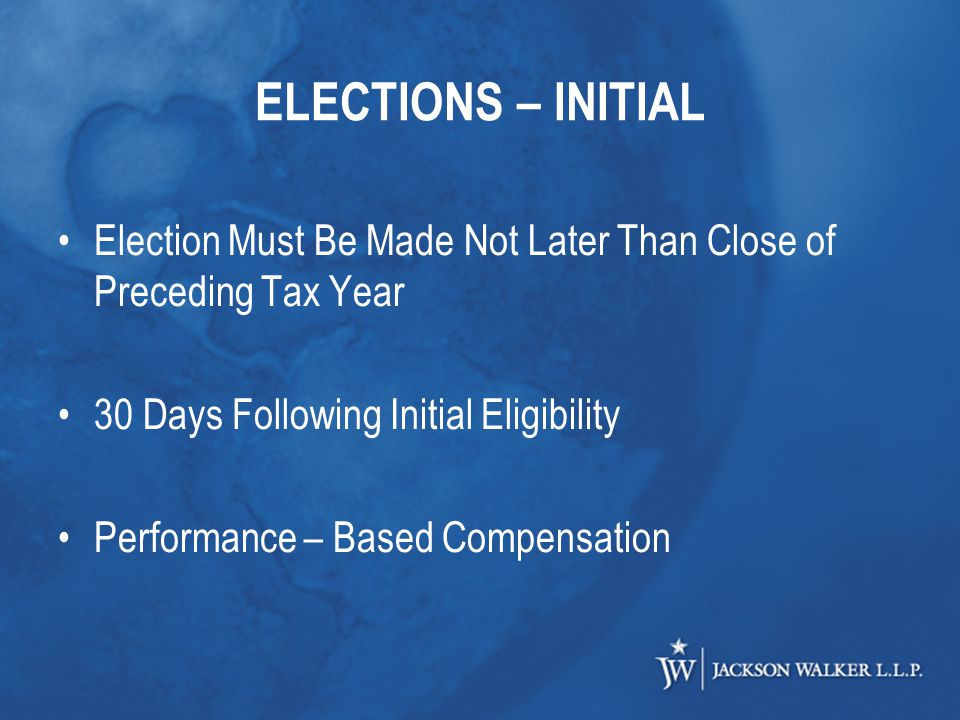 ELECTIONS – INITIAL Election Must Be Made Not Later Than Close of Preceding Tax Year 30 Days Following Initial Eligibility Performance – Based Compensation
